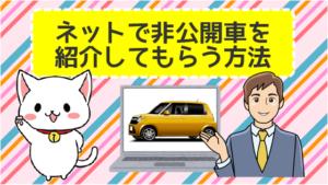 ネットで非公開車を紹介してもらう方法。